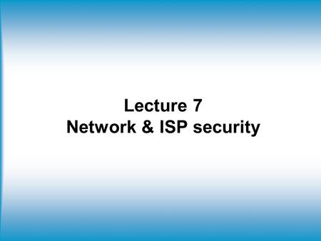 Lecture 7 Network & ISP security. Firewall Simple packet-filters Simple packet-filters evaluate packets based solely on IP headers. Source-IP spoofing.