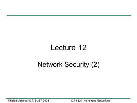 ICT 6621 : Advanced NetworkingKhaled Mahbub, IICT, BUET, 2008 Lecture 12 Network Security (2)