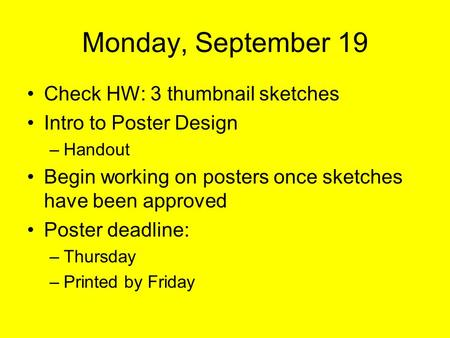Monday, September 19 Check HW: 3 thumbnail sketches Intro to Poster Design –Handout Begin working on posters once sketches have been approved Poster deadline: