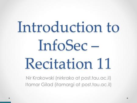 Introduction to InfoSec – Recitation 11 Nir Krakowski (nirkrako at post.tau.ac.il) Itamar Gilad (itamargi at post.tau.ac.il)