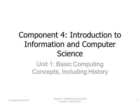 Component 4: Introduction to Information and Computer Science Unit 1: Basic Computing Concepts, Including History Component 4/Unit 1 Health IT Workforce.