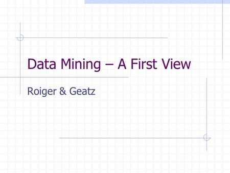 Data Mining – A First View Roiger & Geatz. Definition Data mining is the process of employing one or more computer learning techniques to automatically.