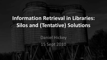 Information Retrieval in Libraries: Silos and (Tentative) Solutions Daniel Hickey 15 Sept 2010.