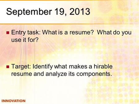 September 19, 2013 Entry task: What is a resume? What do you use it for? Target: Identify what makes a hirable resume and analyze its components.