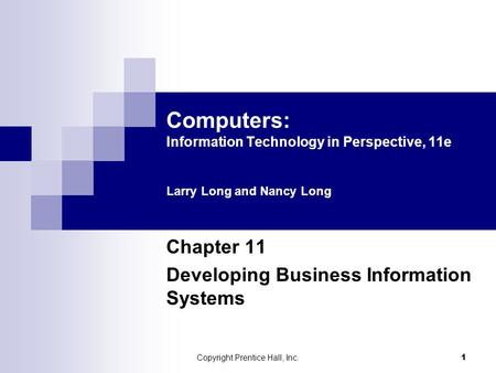 Copyright Prentice Hall, Inc. 1 Computers: Information Technology in Perspective, 11e Larry Long and Nancy Long Chapter 11 Developing Business Information.