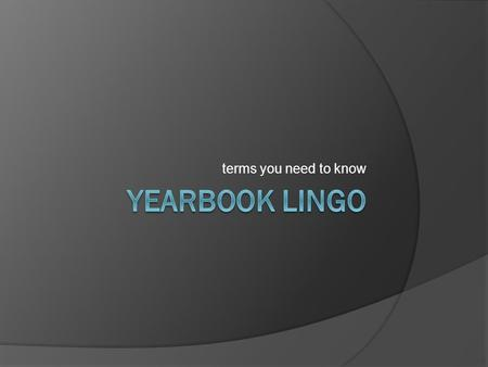 Terms you need to know. Yearbook Lingo  Attribution: to credit a quotation to the source  Bleed: extending pictures or graphic elements beyond the edge.