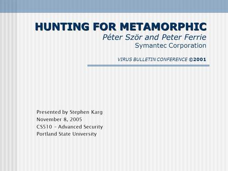 HUNTING FOR METAMORPHIC HUNTING FOR METAMORPHIC Péter Ször and Peter Ferrie Symantec Corporation VIRUS BULLETIN CONFERENCE ©2001 Presented by Stephen Karg.