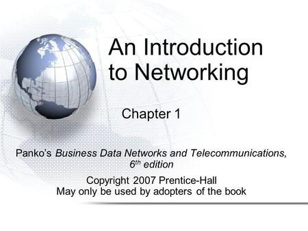 An Introduction to <strong>Networking</strong> Chapter 1 Panko's Business Data <strong>Networks</strong> and Telecommunications, 6 th edition Copyright 2007 Prentice-Hall May only be used.