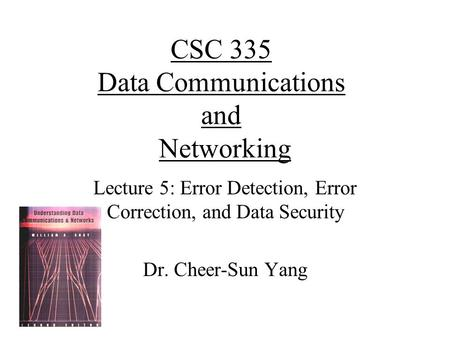 CSC 335 Data Communications and Networking Lecture 5: Error Detection, Error Correction, and Data Security Dr. Cheer-Sun Yang.