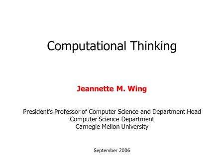 Computational Thinking September 2006 Jeannette M. Wing President's Professor of Computer Science and Department Head Computer Science Department Carnegie.