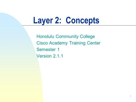 1 Layer 2: Concepts Honolulu Community College Cisco Academy Training Center Semester 1 Version 2.1.1.