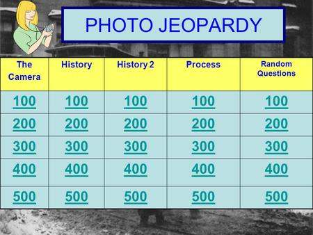 PHOTO JEOPARDY The Camera HistoryHistory 2Process Random Questions 100 200 300 400 500.