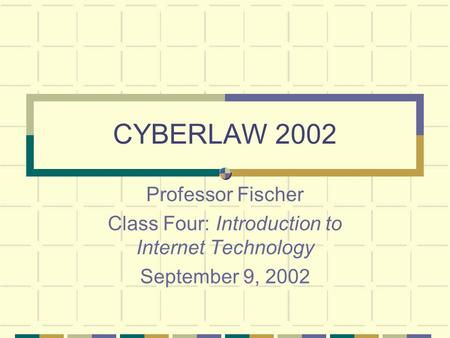 CYBERLAW 2002 Professor Fischer Class Four: Introduction to Internet Technology September 9, 2002.