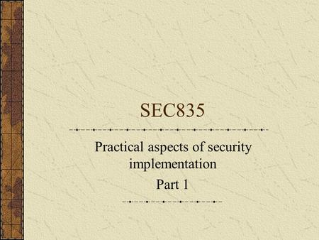 SEC835 Practical aspects of security implementation Part 1.