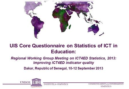UNESCO INSTITUTE for STATISTICS COMMUNICATION and INFORMATION STATISTICS UIS Core Questionnaire on Statistics of ICT in Education: Regional Working Group.