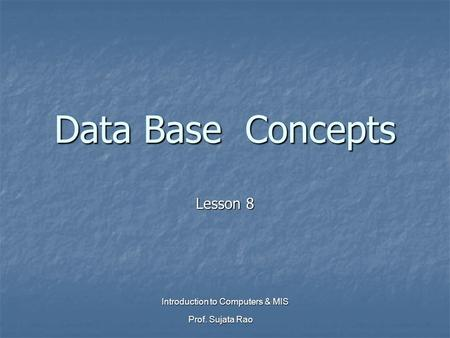 Prof. Sujata Rao Introduction to Computers & MIS Data Base Concepts Lesson 8.