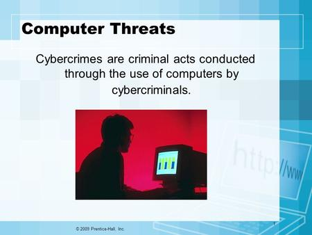 Computer Threats Cybercrimes are criminal acts conducted through the use of computers by cybercriminals. © 2009 Prentice-Hall, Inc. 1.
