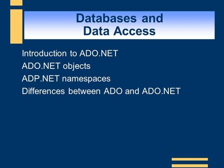 Databases and Data Access  Introduction to ADO.NET  ADO.NET objects  ADP.NET namespaces  Differences between ADO and ADO.NET.
