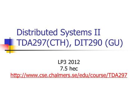 Distributed Systems II TDA297(CTH), DIT290 (GU) LP3 2012 7.5 hec