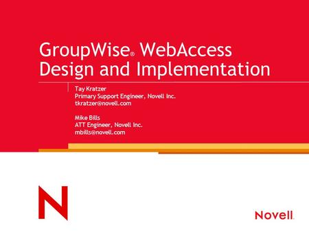 GroupWise ® WebAccess Design and Implementation Tay Kratzer Primary Support Engineer, Novell Inc. Mike Bills ATT Engineer, Novell Inc.