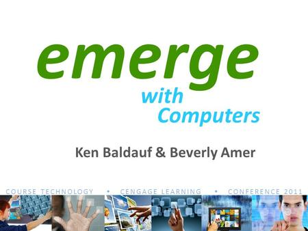 COURSE TECHNOLOGY  CENGAGE LEARNING  CONFERENCE 2011 emerge with Computers Ken Baldauf & Beverly Amer.