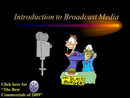 "Introduction to Broadcast Media Click here for ""The Best Commercials of 2009"""