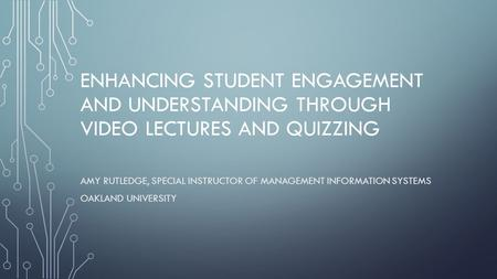 ENHANCING STUDENT ENGAGEMENT AND UNDERSTANDING THROUGH VIDEO LECTURES AND QUIZZING AMY RUTLEDGE, SPECIAL INSTRUCTOR OF MANAGEMENT INFORMATION SYSTEMS OAKLAND.
