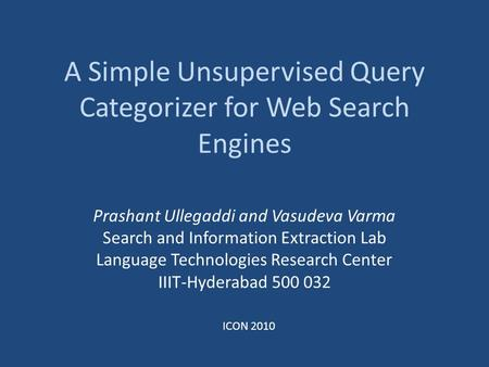 A Simple Unsupervised Query Categorizer for Web Search Engines Prashant Ullegaddi and Vasudeva Varma Search and Information Extraction Lab Language Technologies.