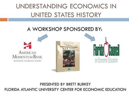 UNDERSTANDING ECONOMICS IN UNITED STATES HISTORY A WORKSHOP SPONSORED BY: PRESENTED BY BRETT BURKEY FLORIDA ATLANTIC UNIVERSITY CENTER FOR ECONOMIC EDUCATION.
