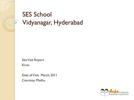 SES School Vidyanagar, Hyderabad Site Visit Report Kiran Date of Visit: March, 2011 Courtesy: Madhu.