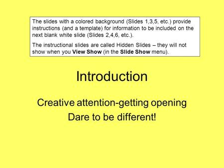 Introduction Creative attention-getting opening Dare to be different! The slides with a colored background (Slides 1,3,5, etc.) provide instructions (and.