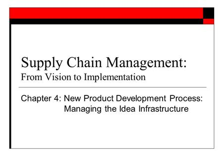 Supply Chain Management: From Vision to Implementation Chapter 4: New Product Development Process: Managing the Idea Infrastructure.