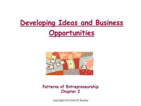 Copyright 2003 Jack M. Kaplan Developing Ideas and Business Opportunities Patterns of Entrepreneurship Chapter 2.