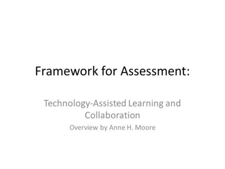 Framework for Assessment: Technology-Assisted Learning and Collaboration Overview by Anne H. Moore.