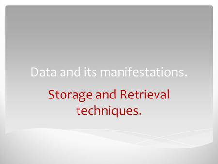 Data and its manifestations. Storage and Retrieval techniques.