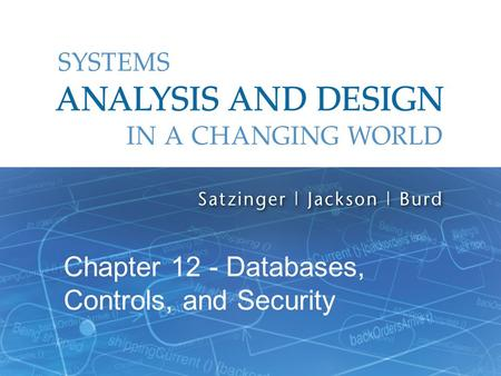 Systems Analysis and Design in a Changing World, 6th Edition 1 Chapter 12 - Databases, Controls, and Security.