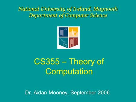 CS355 – Theory of Computation Dr. Aidan Mooney, September 2006 National University of Ireland, Maynooth Department of Computer Science.