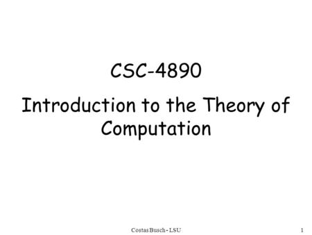 Costas Busch - LSU1 CSC-4890 Introduction to the Theory of Computation.