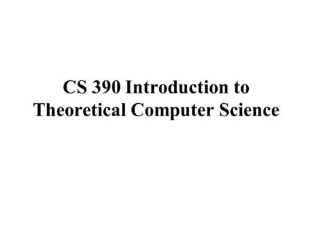 CS 390 Introduction to Theoretical Computer Science.