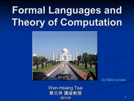 1 Formal <strong>Languages</strong> and Theory of <strong>Computation</strong> Wen-Hsiang Tsai 蔡文祥 講座教授 2011/9 Taj Mahal in India.