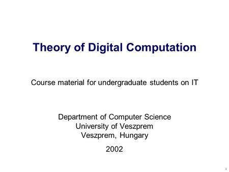 1 Theory of Digital Computation Course material for undergraduate students on IT Department of Computer Science University of Veszprem Veszprem, Hungary.