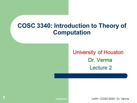 Lecture 2UofH - COSC 3340 - Dr. Verma 1 COSC 3340: Introduction to Theory of Computation University of Houston Dr. Verma Lecture 2.