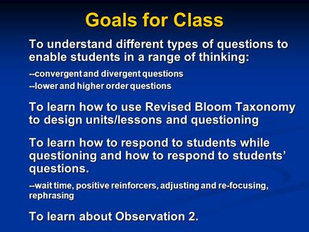 Goals for Class To understand different types of questions to enable students in a range of thinking: --convergent and divergent questions --lower and.
