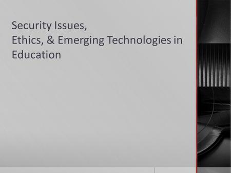 Security Issues, Ethics, & Emerging Technologies in Education
