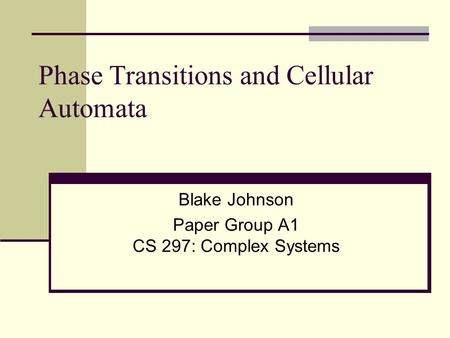 Phase Transitions and Cellular Automata Blake Johnson Paper Group A1 CS 297: Complex Systems.