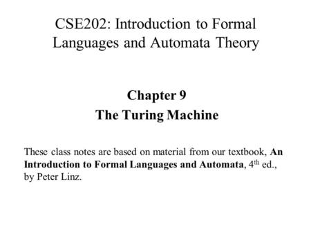 CSE202: Introduction to Formal Languages and Automata Theory Chapter 9 The Turing Machine These class notes are based on material from our textbook, An.