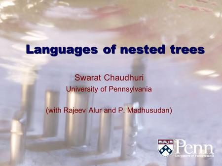Languages of nested trees Swarat Chaudhuri University of Pennsylvania (with Rajeev Alur and P. Madhusudan)