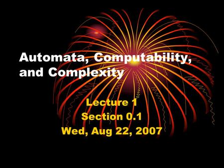 Automata, Computability, and Complexity Lecture 1 Section 0.1 Wed, Aug 22, 2007.