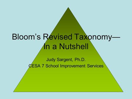 Judy Sargent, Ph.D. CESA 7 School Improvement Services Bloom's Revised Taxonomy— In a Nutshell.