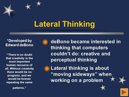 "Lateral Thinking deBono became interested in thinking that computers couldn't do: creative and perceptual thinking Lateral thinking is about ""moving sideways"""